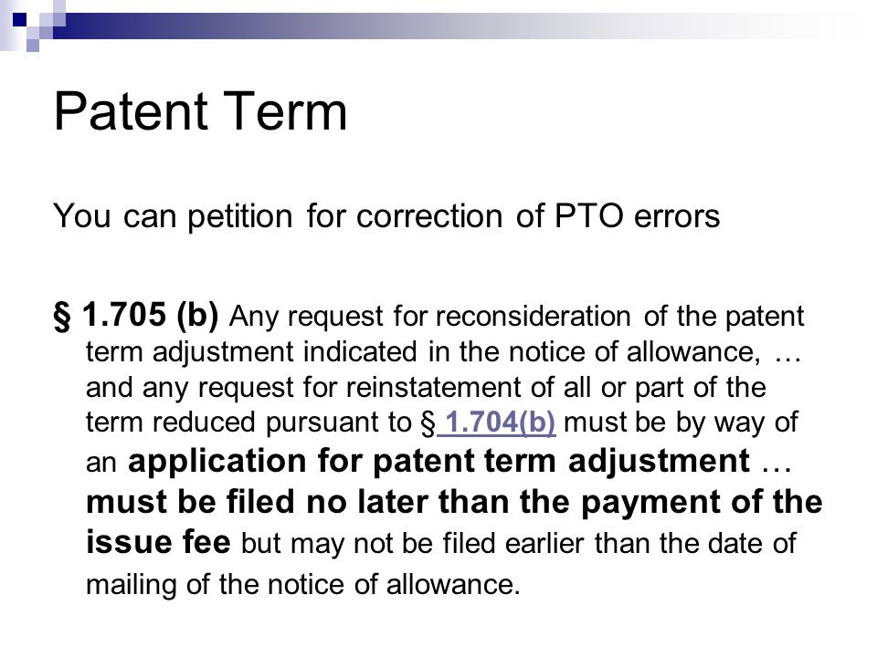 Patent Term You can petition for correction of PTO errors § 1.705 (b) Any request for reconsideration of the patent term adjustment indicated in the notice of allowance, … and any request for reinstatement of all or part of the term reduced pursuant to § 1.704(b) must be by way of an application for patent term adjustment … must be filed no later than the payment of the issue fee but may not be filed earlier than the date of mailing of the notice of allowance.