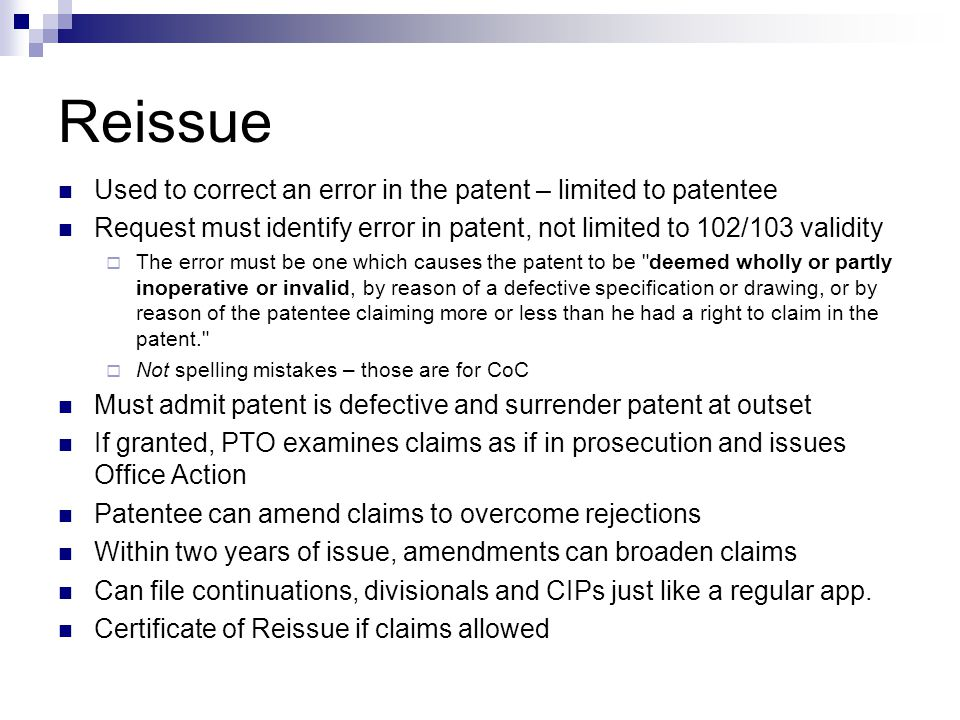 Reissue Used to correct an error in the patent – limited to patentee Request must identify error in patent, not limited to 102/103 validity  The error must be one which causes the patent to be deemed wholly or partly inoperative or invalid, by reason of a defective specification or drawing, or by reason of the patentee claiming more or less than he had a right to claim in the patent.  Not spelling mistakes – those are for CoC Must admit patent is defective and surrender patent at outset If granted, PTO examines claims as if in prosecution and issues Office Action Patentee can amend claims to overcome rejections Within two years of issue, amendments can broaden claims Can file continuations, divisionals and CIPs just like a regular app.