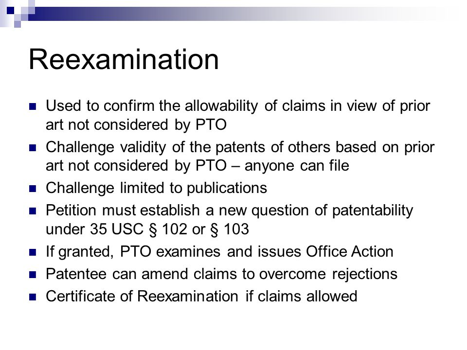Reexamination Used to confirm the allowability of claims in view of prior art not considered by PTO Challenge validity of the patents of others based