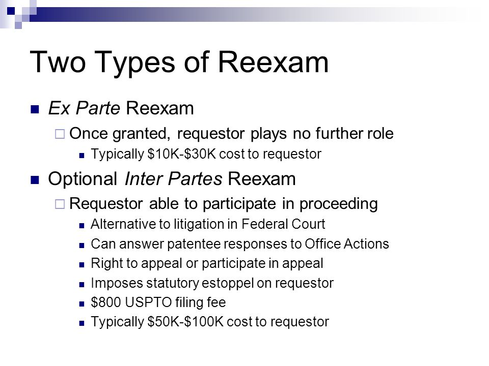 Two Types of Reexam Ex Parte Reexam  Once granted, requestor plays no further role Typically $10K-$30K cost to requestor Optional Inter Partes Reexam  Requestor able to participate in proceeding Alternative to litigation in Federal Court Can answer patentee responses to Office Actions Right to appeal or participate in appeal Imposes statutory estoppel on requestor $800 USPTO filing fee Typically $50K-$100K cost to requestor