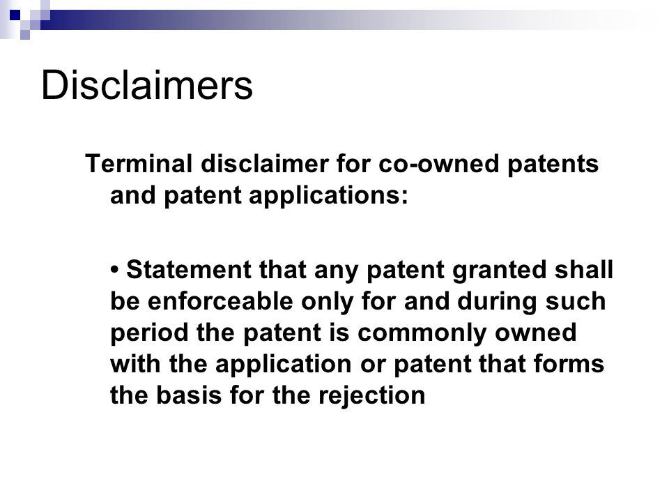 Terminal disclaimer for co-owned patents and patent applications: Statement that any patent granted shall be enforceable only for and during such period the patent is commonly owned with the application or patent that forms the basis for the rejection Disclaimers
