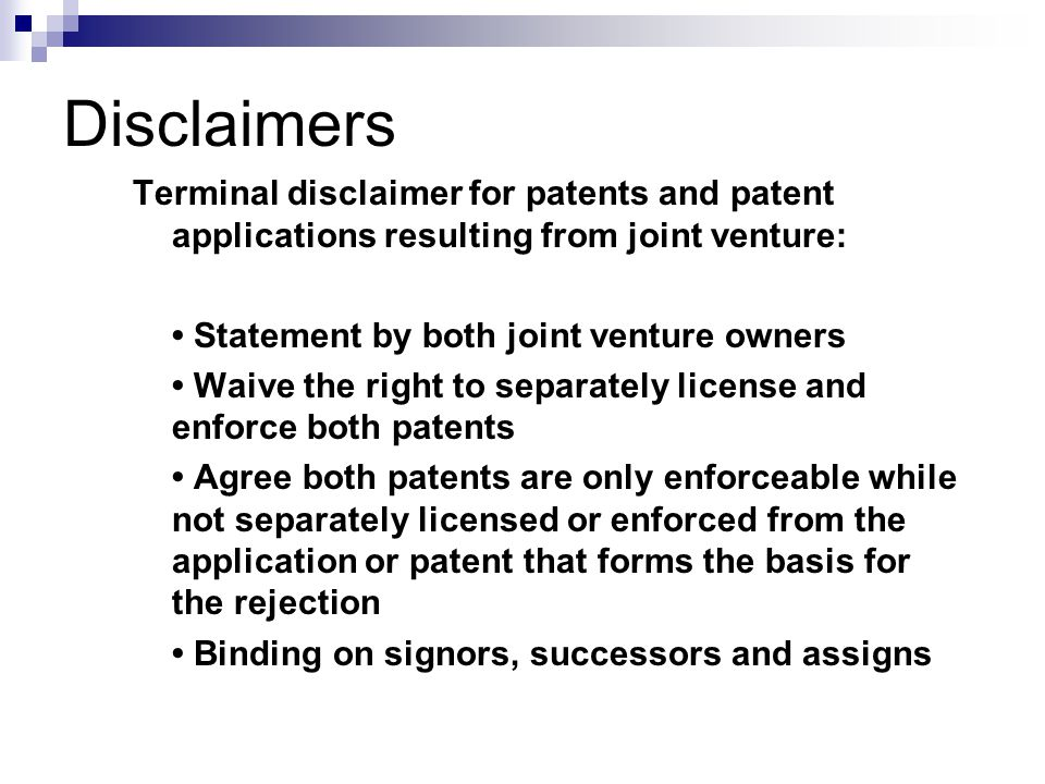 Terminal disclaimer for patents and patent applications resulting from joint venture: Statement by both joint venture owners Waive the right to separately license and enforce both patents Agree both patents are only enforceable while not separately licensed or enforced from the application or patent that forms the basis for the rejection Binding on signors, successors and assigns Disclaimers
