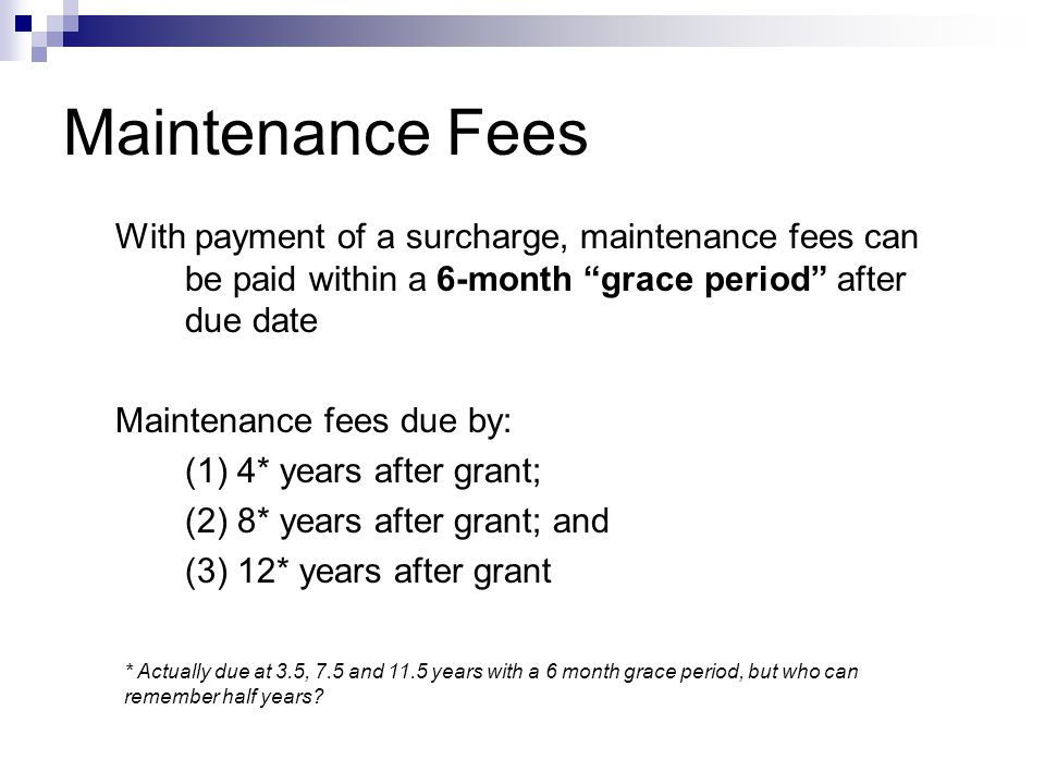With payment of a surcharge, maintenance fees can be paid within a 6-month grace period after due date Maintenance fees due by: (1) 4* years after grant; (2) 8* years after grant; and (3) 12* years after grant Maintenance Fees * Actually due at 3.5, 7.5 and 11.5 years with a 6 month grace period, but who can remember half years?
