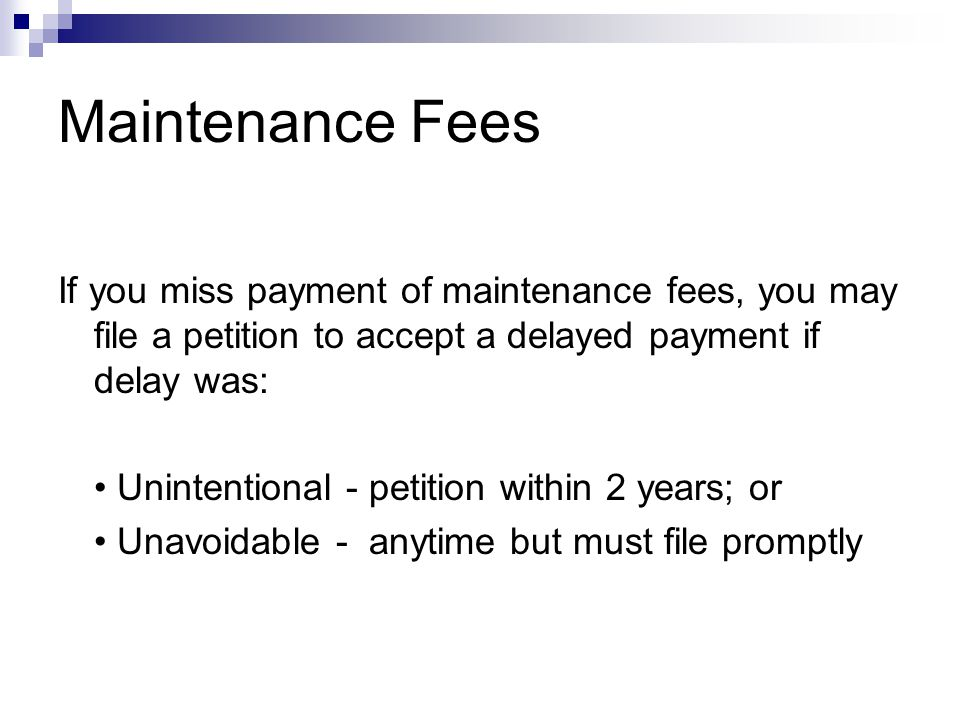 If you miss payment of maintenance fees, you may file a petition to accept a delayed payment if delay was: Unintentional - petition within 2 years; or