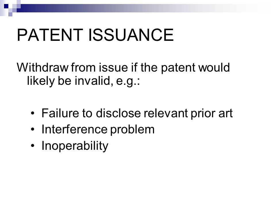Withdraw from issue if the patent would likely be invalid, e.g.: Failure to disclose relevant prior art Interference problem Inoperability PATENT ISSUANCE