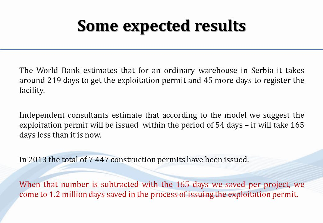Some expected results The World Bank estimates that for an ordinary warehouse in Serbia it takes around 219 days to get the exploitation permit and 45 more days to register the facility.