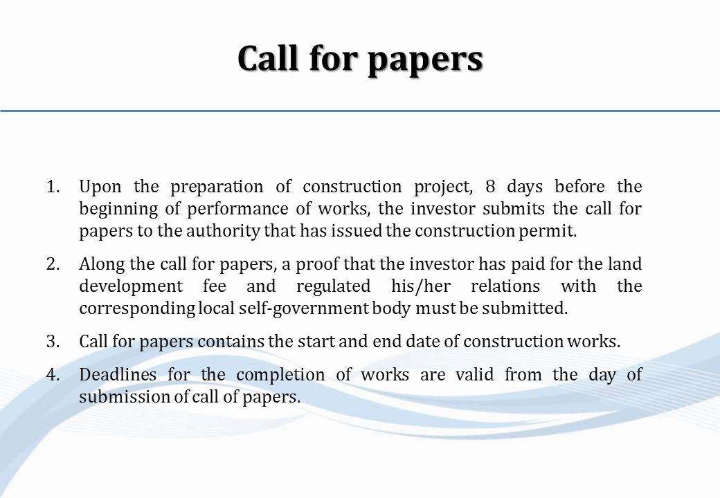 Call for papers 1.Upon the preparation of construction project, 8 days before the beginning of performance of works, the investor submits the call for papers to the authority that has issued the construction permit.