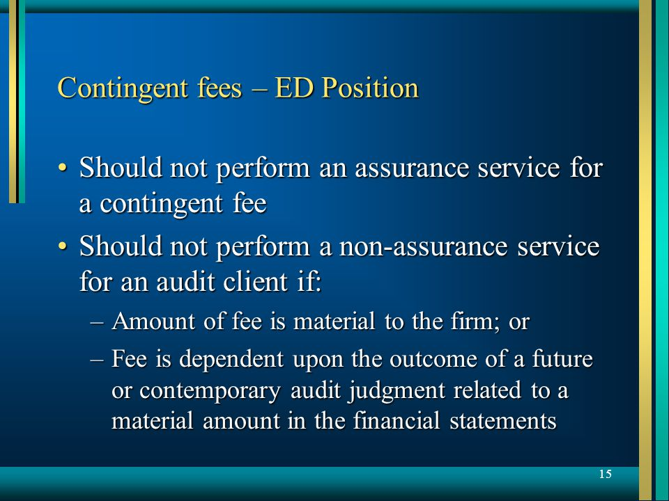 15 Contingent fees – ED Position Should not perform an assurance service for a contingent feeShould not perform an assurance service for a contingent fee Should not perform a non-assurance service for an audit client if:Should not perform a non-assurance service for an audit client if: –Amount of fee is material to the firm; or –Fee is dependent upon the outcome of a future or contemporary audit judgment related to a material amount in the financial statements