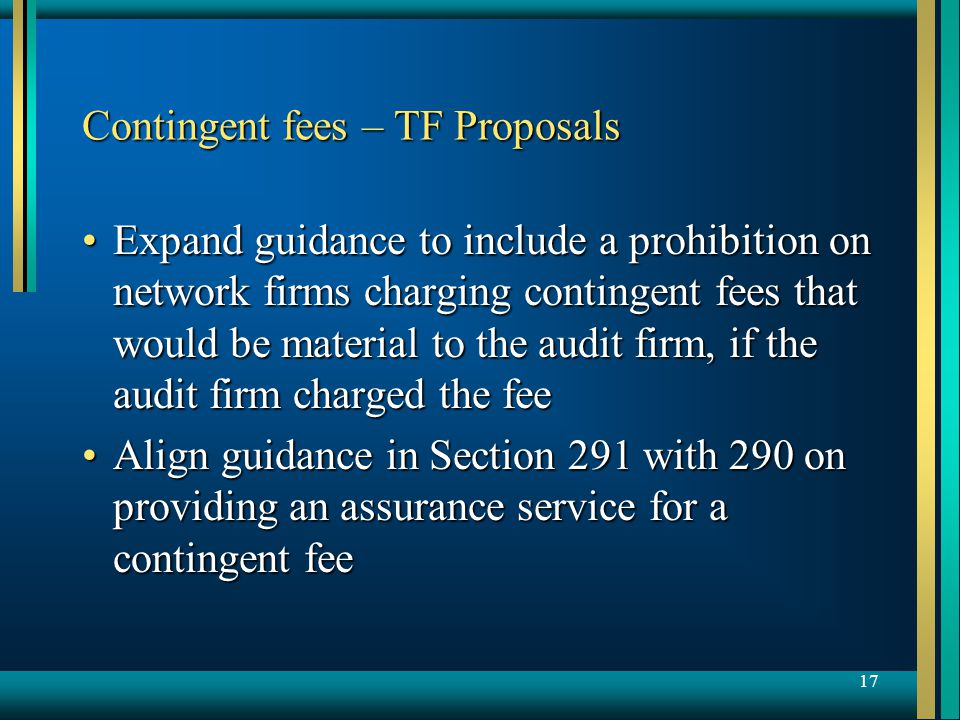 17 Contingent fees – TF Proposals Expand guidance to include a prohibition on network firms charging contingent fees that would be material to the audit firm, if the audit firm charged the feeExpand guidance to include a prohibition on network firms charging contingent fees that would be material to the audit firm, if the audit firm charged the fee Align guidance in Section 291 with 290 on providing an assurance service for a contingent feeAlign guidance in Section 291 with 290 on providing an assurance service for a contingent fee
