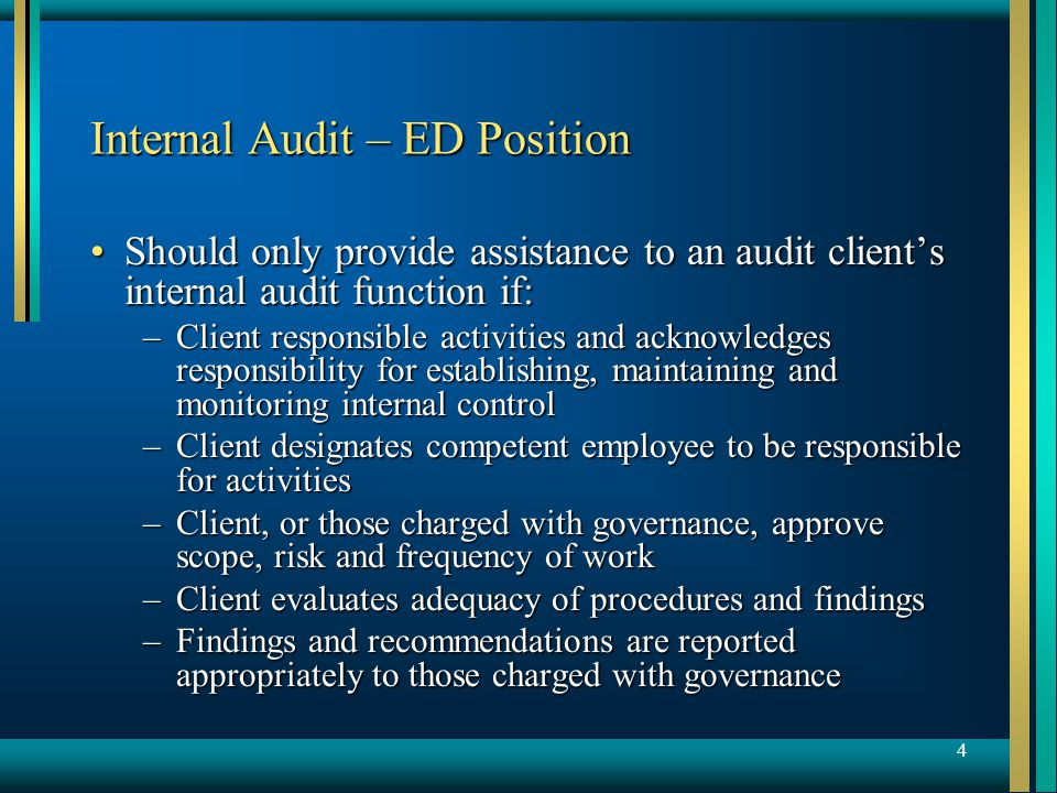 4 Internal Audit – ED Position Should only provide assistance to an audit client's internal audit function if:Should only provide assistance to an audit client's internal audit function if: –Client responsible activities and acknowledges responsibility for establishing, maintaining and monitoring internal control –Client designates competent employee to be responsible for activities –Client, or those charged with governance, approve scope, risk and frequency of work –Client evaluates adequacy of procedures and findings –Findings and recommendations are reported appropriately to those charged with governance
