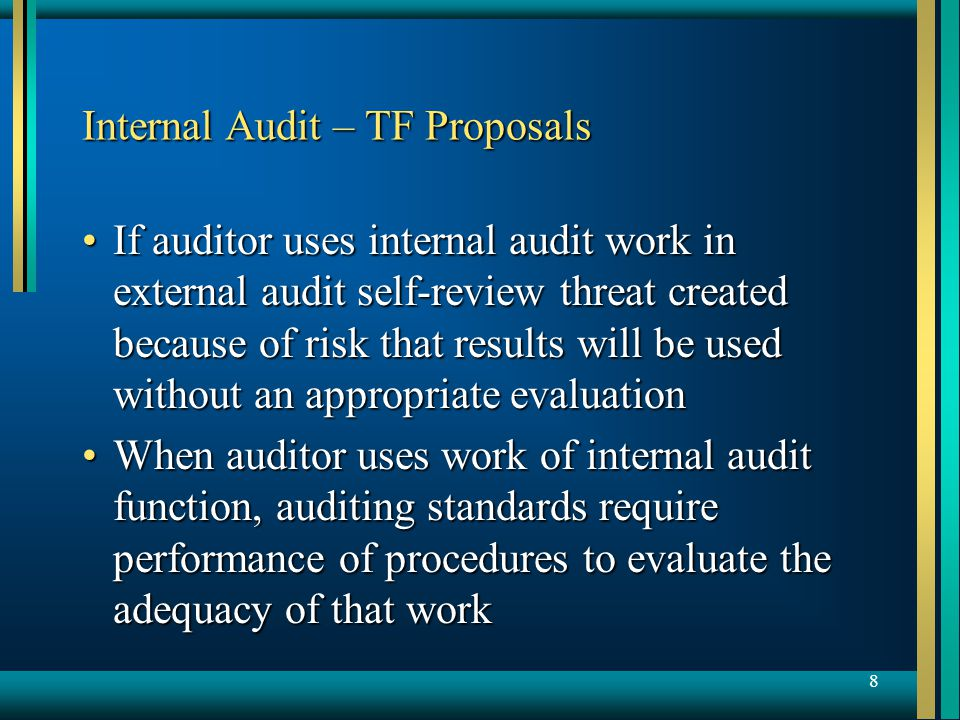 8 Internal Audit – TF Proposals If auditor uses internal audit work in external audit self-review threat created because of risk that results will be used without an appropriate evaluationIf auditor uses internal audit work in external audit self-review threat created because of risk that results will be used without an appropriate evaluation When auditor uses work of internal audit function, auditing standards require performance of procedures to evaluate the adequacy of that workWhen auditor uses work of internal audit function, auditing standards require performance of procedures to evaluate the adequacy of that work