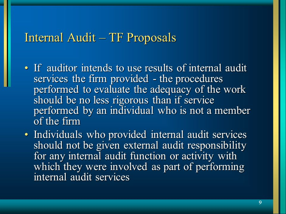 9 Internal Audit – TF Proposals If auditor intends to use results of internal audit services the firm provided - the procedures performed to evaluate the adequacy of the work should be no less rigorous than if service performed by an individual who is not a member of the firmIf auditor intends to use results of internal audit services the firm provided - the procedures performed to evaluate the adequacy of the work should be no less rigorous than if service performed by an individual who is not a member of the firm Individuals who provided internal audit services should not be given external audit responsibility for any internal audit function or activity with which they were involved as part of performing internal audit servicesIndividuals who provided internal audit services should not be given external audit responsibility for any internal audit function or activity with which they were involved as part of performing internal audit services