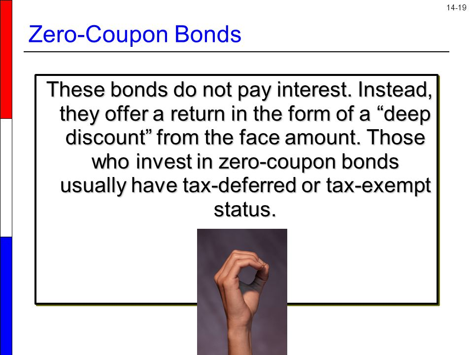 """14-19 Zero-Coupon Bonds These bonds do not pay interest. Instead, they offer a return in the form of a """"deep discount"""" from the face amount. Those who"""