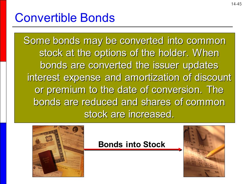 14-45 Convertible Bonds Some bonds may be converted into common stock at the options of the holder. When bonds are converted the issuer updates intere