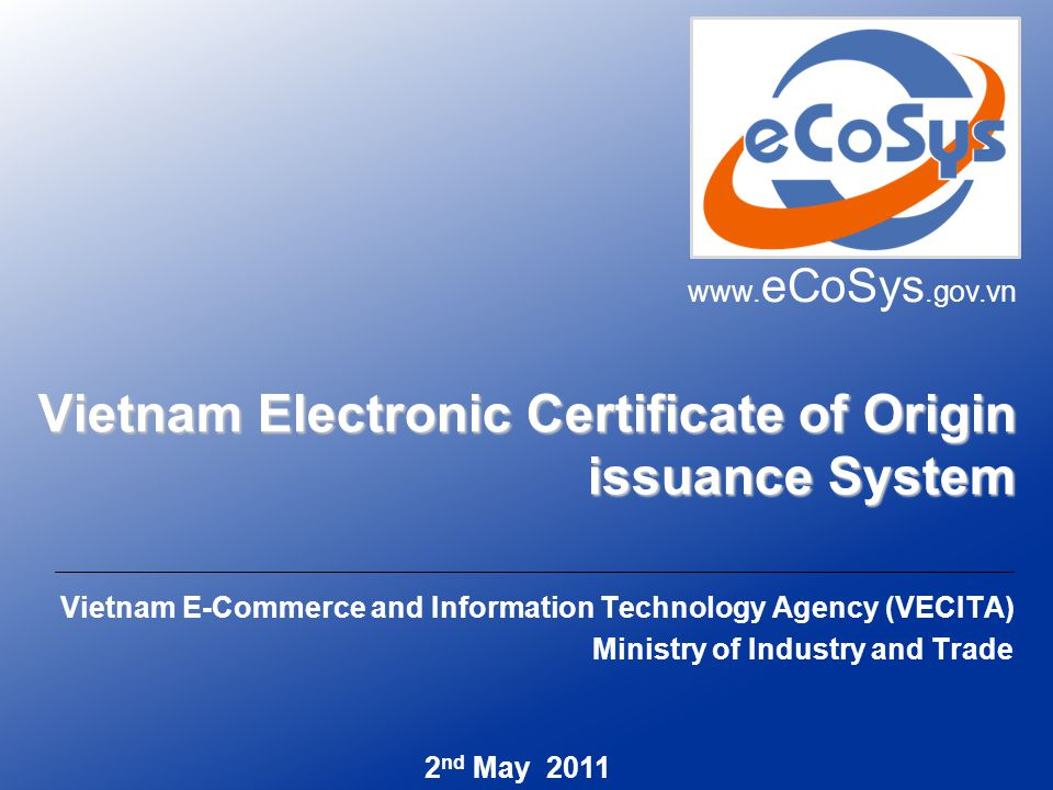 Vietnam Electronic Certificate of Origin issuance System Vietnam E-Commerce and Information Technology Agency (VECITA) Ministry of Industry and Trade www.