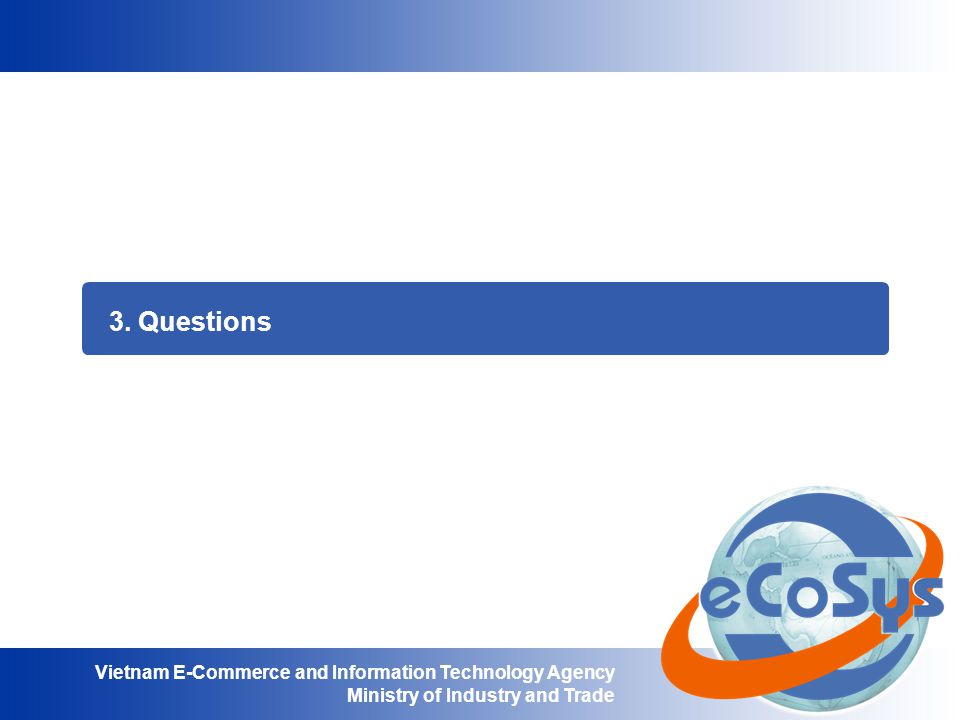 Vietnam E-Commerce and Information Technology Agency Ministry of Industry and Trade 3. Questions