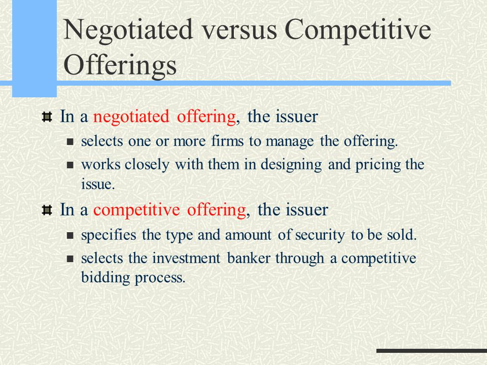 Negotiated versus Competitive Offerings In a negotiated offering, the issuer selects one or more firms to manage the offering.