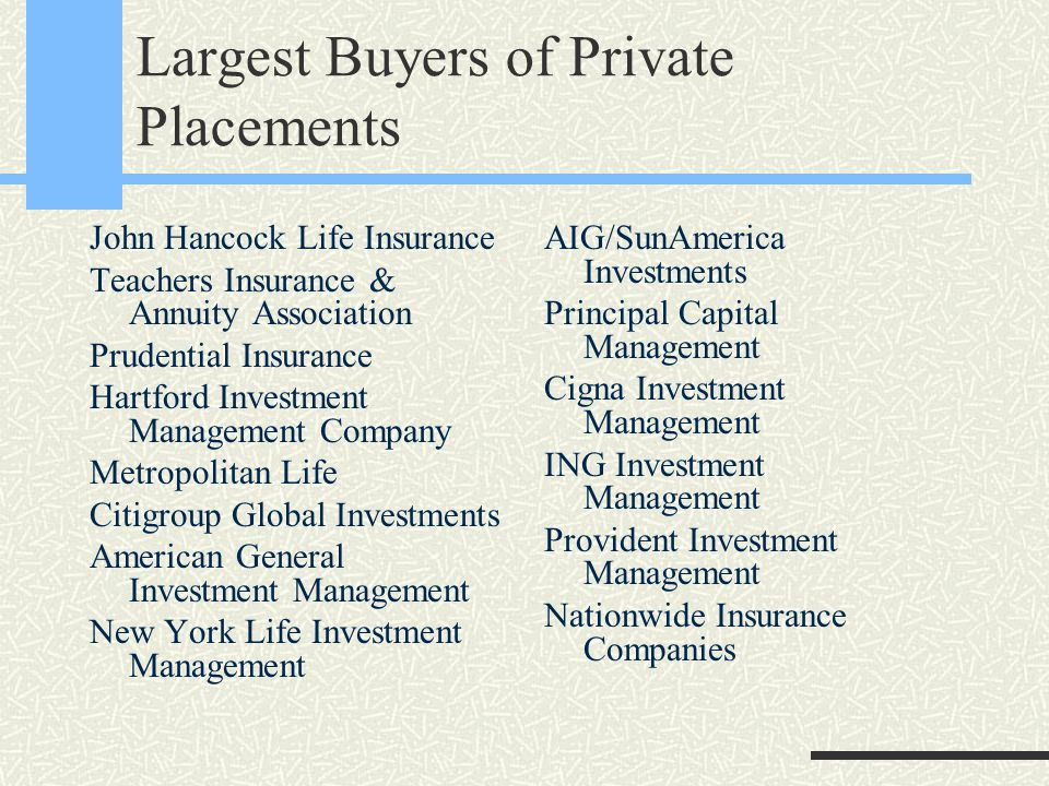 Largest Buyers of Private Placements John Hancock Life Insurance Teachers Insurance & Annuity Association Prudential Insurance Hartford Investment Management Company Metropolitan Life Citigroup Global Investments American General Investment Management New York Life Investment Management AIG/SunAmerica Investments Principal Capital Management Cigna Investment Management ING Investment Management Provident Investment Management Nationwide Insurance Companies