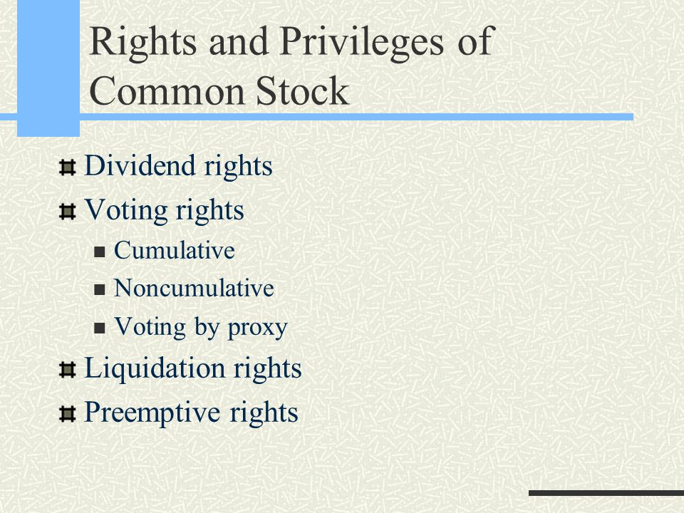 Rights and Privileges of Common Stock Dividend rights Voting rights Cumulative Noncumulative Voting by proxy Liquidation rights Preemptive rights