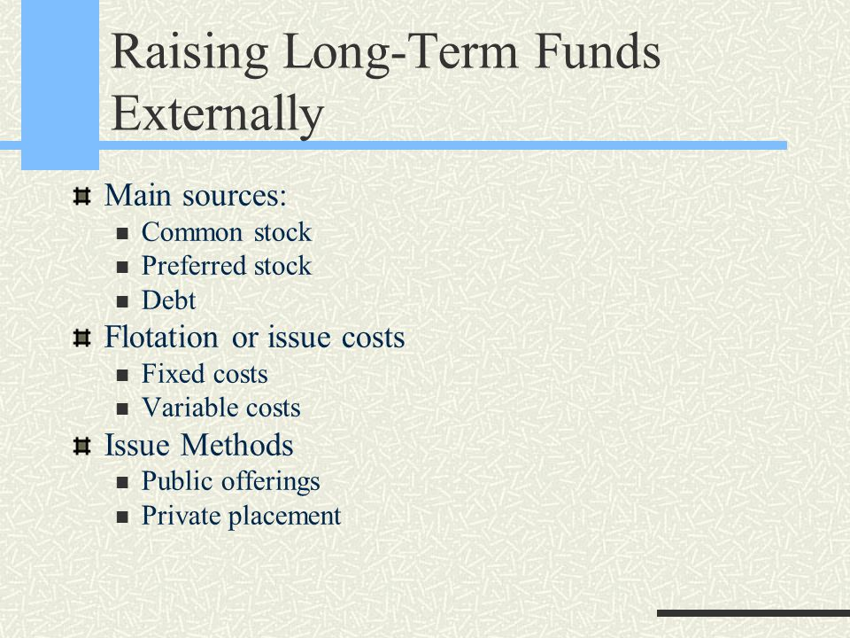 Raising Long-Term Funds Externally Main sources: Common stock Preferred stock Debt Flotation or issue costs Fixed costs Variable costs Issue Methods Public offerings Private placement