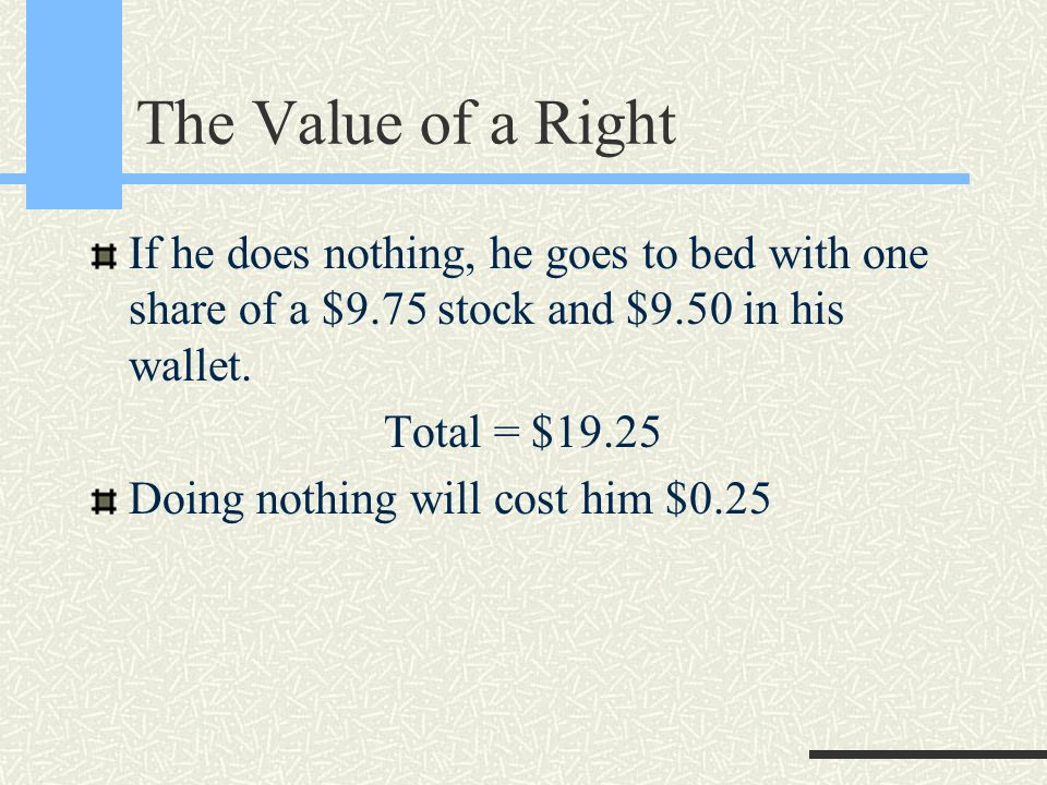 The Value of a Right If he does nothing, he goes to bed with one share of a $9.75 stock and $9.50 in his wallet.