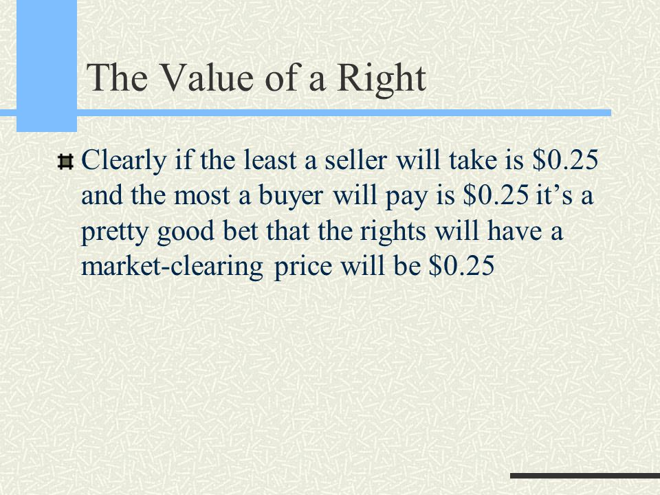 The Value of a Right Clearly if the least a seller will take is $0.25 and the most a buyer will pay is $0.25 it's a pretty good bet that the rights will have a market-clearing price will be $0.25