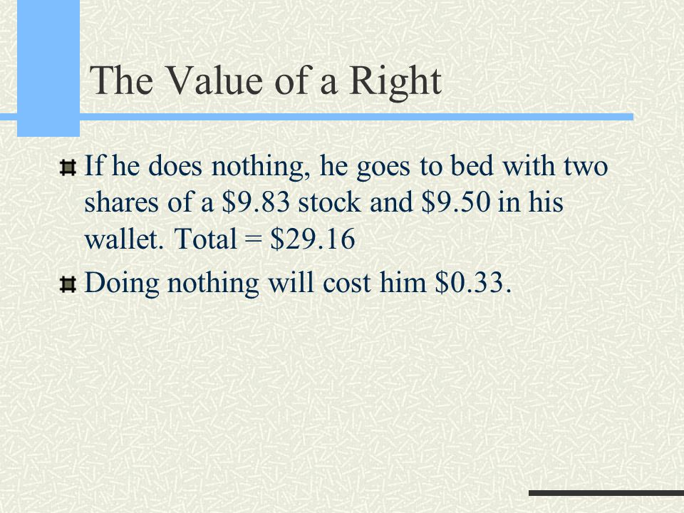 The Value of a Right If he does nothing, he goes to bed with two shares of a $9.83 stock and $9.50 in his wallet.
