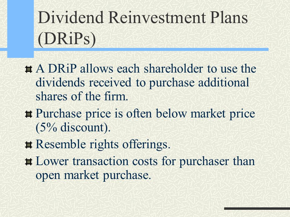 Dividend Reinvestment Plans (DRiPs) A DRiP allows each shareholder to use the dividends received to purchase additional shares of the firm.