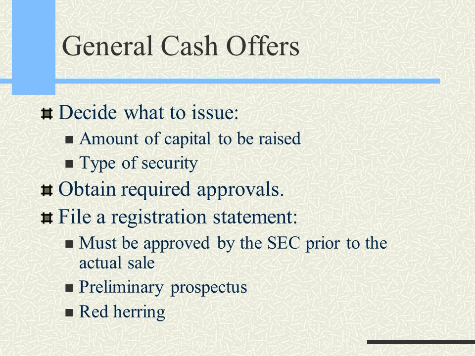 General Cash Offers Decide what to issue: Amount of capital to be raised Type of security Obtain required approvals.