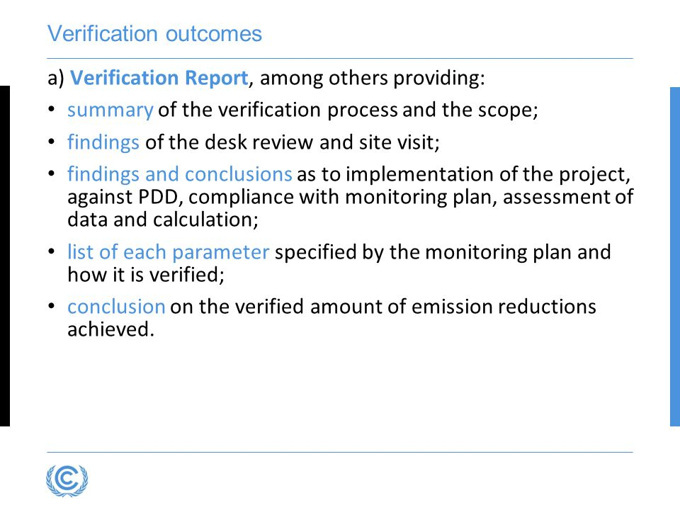 Verification outcomes a) Verification Report, among others providing: summary of the verification process and the scope; findings of the desk review and site visit; findings and conclusions as to implementation of the project, against PDD, compliance with monitoring plan, assessment of data and calculation; list of each parameter specified by the monitoring plan and how it is verified; conclusion on the verified amount of emission reductions achieved.