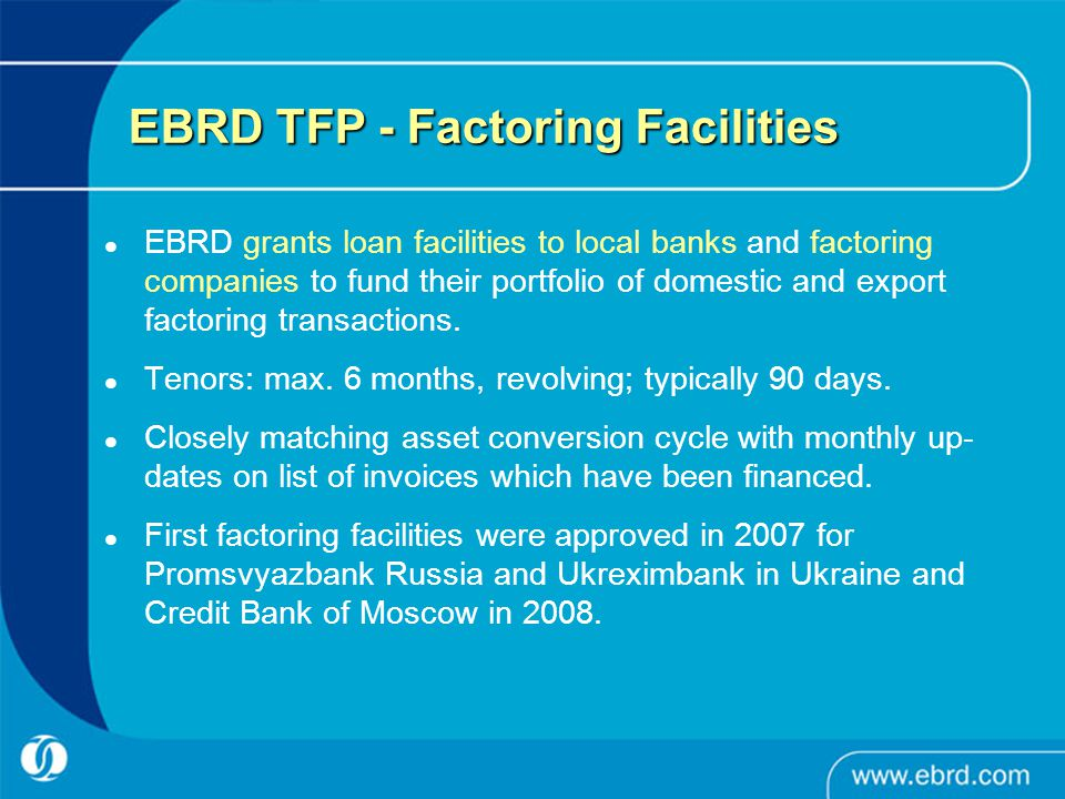 EBRD TFP - Factoring Facilities EBRD grants loan facilities to local banks and factoring companies to fund their portfolio of domestic and export factoring transactions.