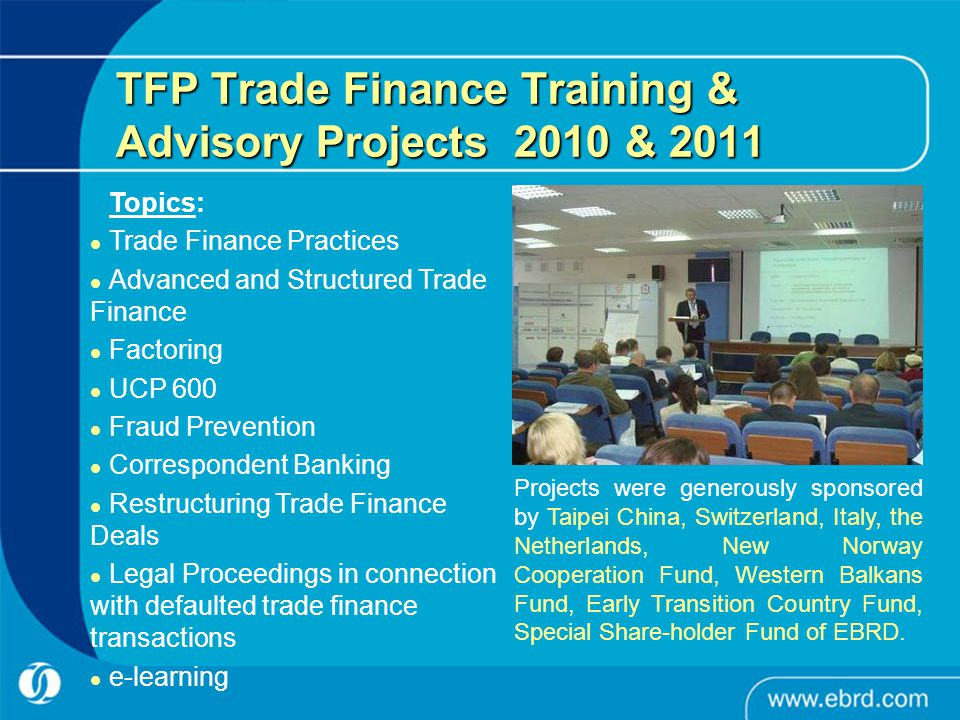 TFP Trade Finance Training & Advisory Projects 2010 & 2011 Topics: Trade Finance Practices Advanced and Structured Trade Finance Factoring UCP 600 Fraud Prevention Correspondent Banking Restructuring Trade Finance Deals Legal Proceedings in connection with defaulted trade finance transactions e-learning Projects were generously sponsored by Taipei China, Switzerland, Italy, the Netherlands, New Norway Cooperation Fund, Western Balkans Fund, Early Transition Country Fund, Special Share-holder Fund of EBRD.