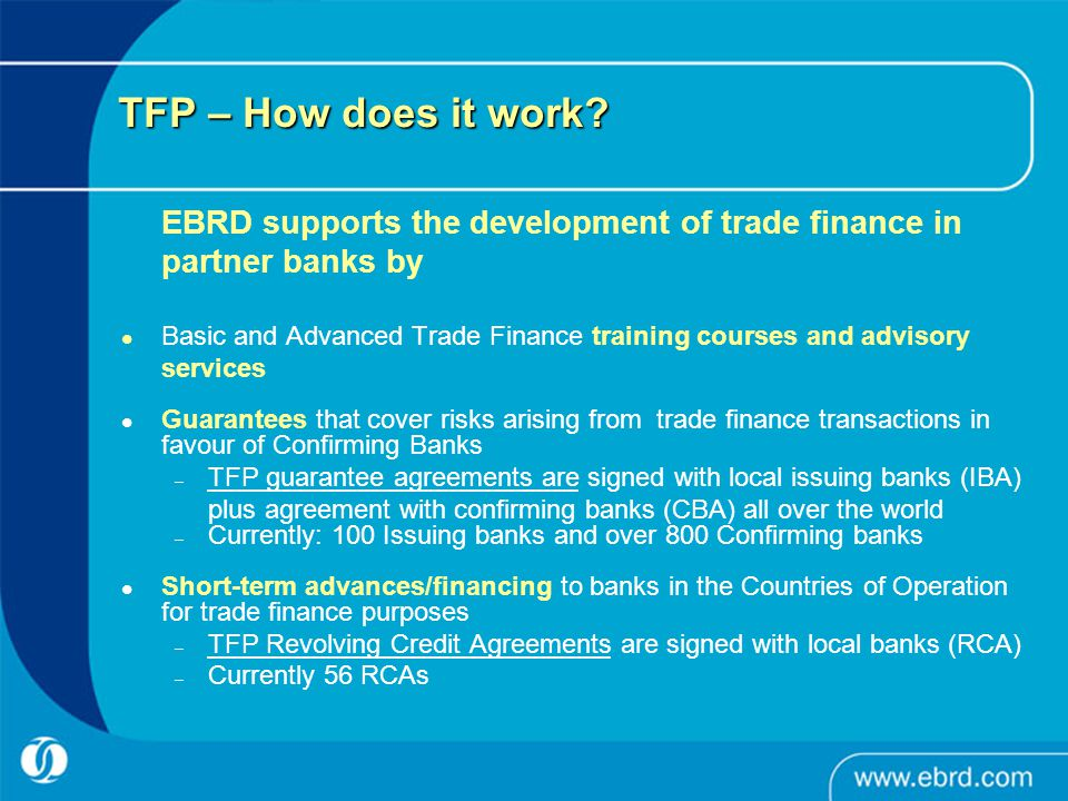 EBRD TFP – Advantages for Issuing Banks and Confirming Banks in Egypt Banks in Egypt can join the programme as Issuing Banks and/or Confirming Banks and benefit from EBRD's network of more than 800 Issuing Banks and Confirming Banks worldwide Benefit from EBRD's high level trade finance training programmes and advisory services (offered free of charge to Issuing Banks in Egypt) Benefit from EBRD's additional risk taking capacity when foreign commercial banks cannot provide sufficient risk cover or liquidity; sometimes also longer tenors (maximum 3 years) and/or higher transaction amounts than commercial banks can provide Fees and interest charged only in case of utilisation and in line with the pricing charged by foreign commercial banks Fast decisions and processing, usually within 24 hours EBRD invites commercial banks, insurance underwriters and development agencies to co-finance with the EBRD