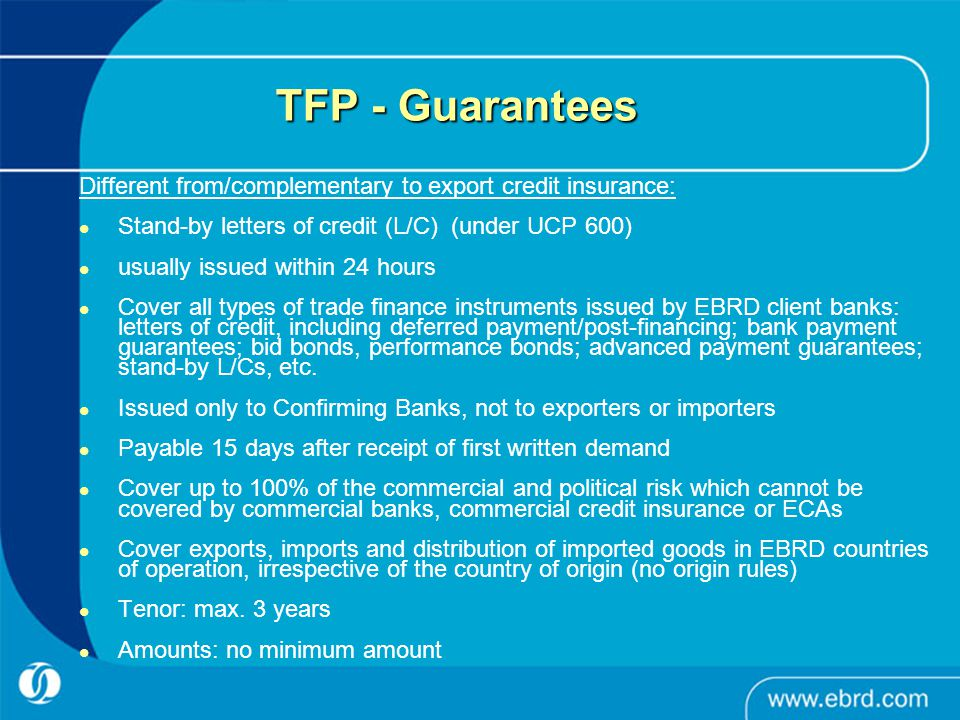 TFP: Structure and Application Confirming Bank, Worldwide Issuing Bank, Country of Operations Buyer Seller L/C Issuance with request to confirm (L/G Issuance with counter-guarantee, other banking trade finance instruments) Application for L/C opening L/C Confirmation EBRD issues a Stand-By Letter of Credit covering the risks of Issuing Bank towards the Confirming bank SALES-PURCHASE AGREEMENT
