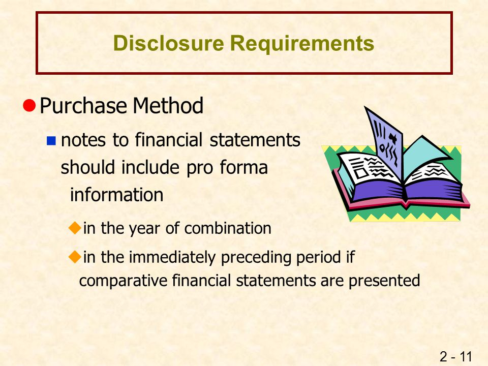 2 - 11 Disclosure Requirements lPurchase Method n notes to financial statements should include pro forma information  in the year of combination  in