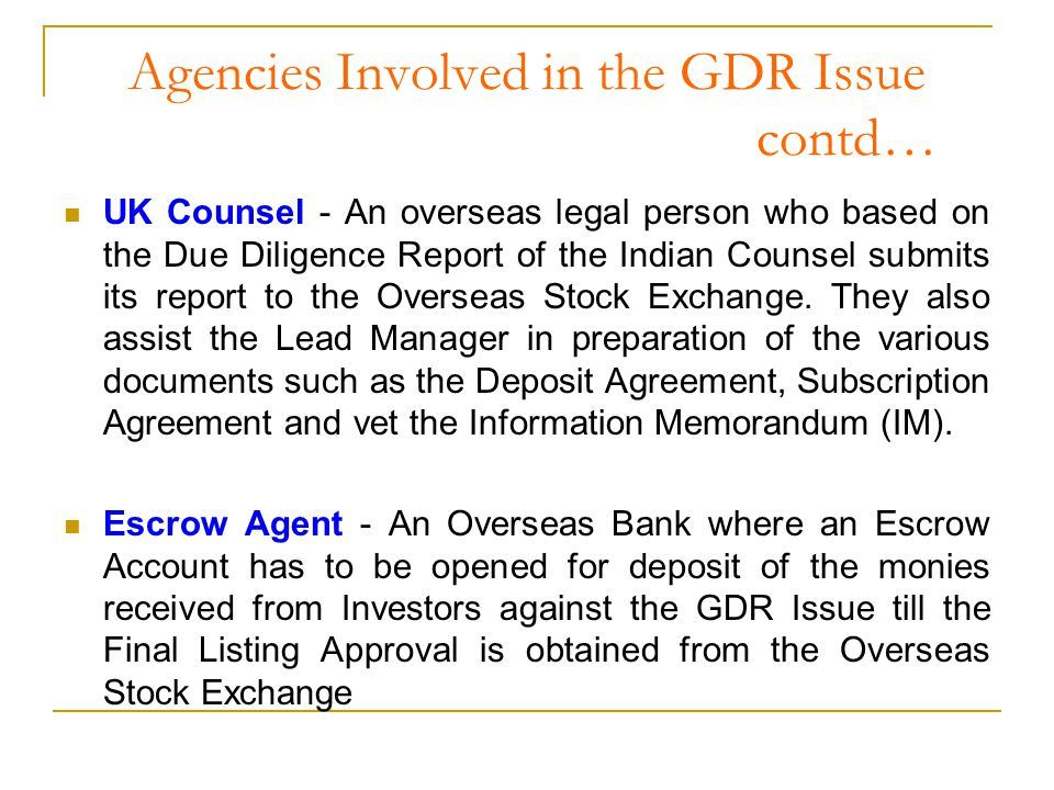 Agencies Involved in the GDR Issue contd… UK Counsel - An overseas legal person who based on the Due Diligence Report of the Indian Counsel submits its report to the Overseas Stock Exchange.