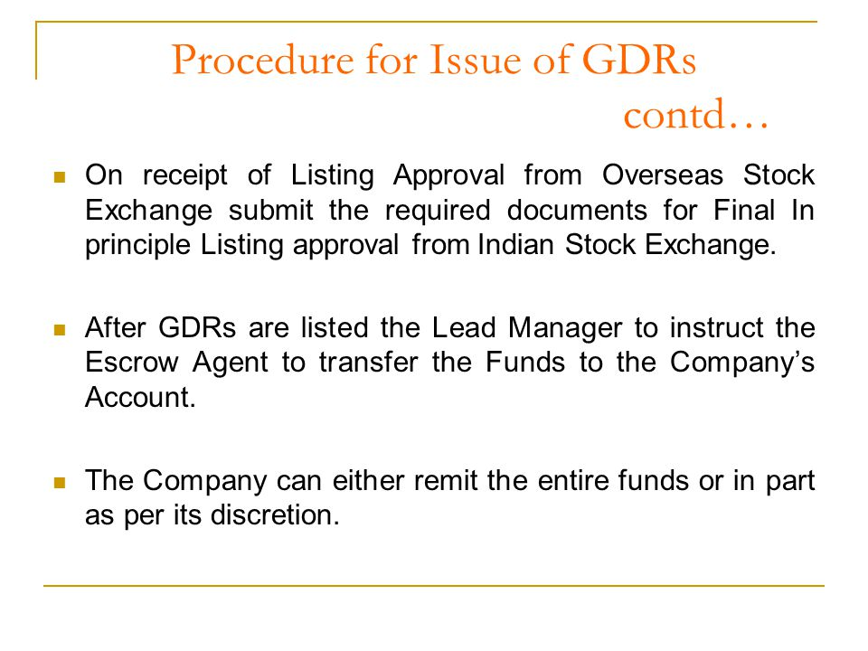 Procedure for Issue of GDRs contd… On receipt of Listing Approval from Overseas Stock Exchange submit the required documents for Final In principle Listing approval from Indian Stock Exchange.