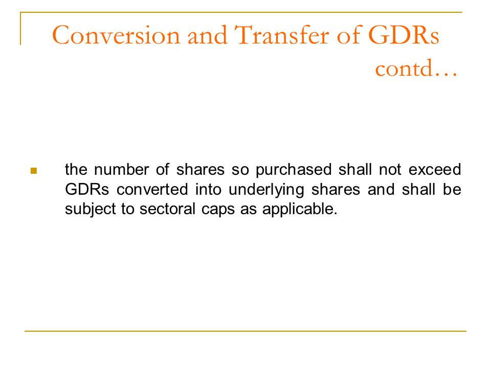 Conversion and Transfer of GDRs contd… the number of shares so purchased shall not exceed GDRs converted into underlying shares and shall be subject to sectoral caps as applicable.