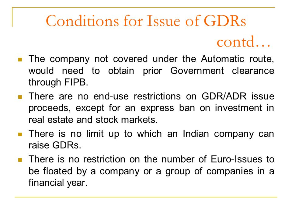 Conditions for Issue of GDRs contd… The company not covered under the Automatic route, would need to obtain prior Government clearance through FIPB.