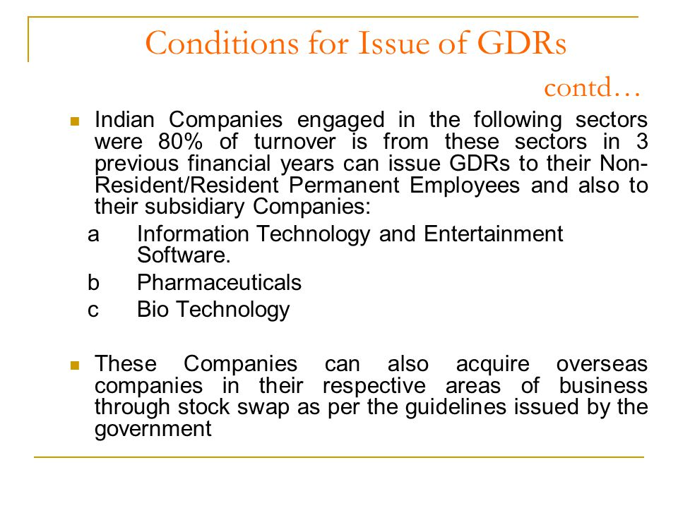 Conditions for Issue of GDRs contd… Indian Companies engaged in the following sectors were 80% of turnover is from these sectors in 3 previous financial years can issue GDRs to their Non- Resident/Resident Permanent Employees and also to their subsidiary Companies: aInformation Technology and Entertainment Software.