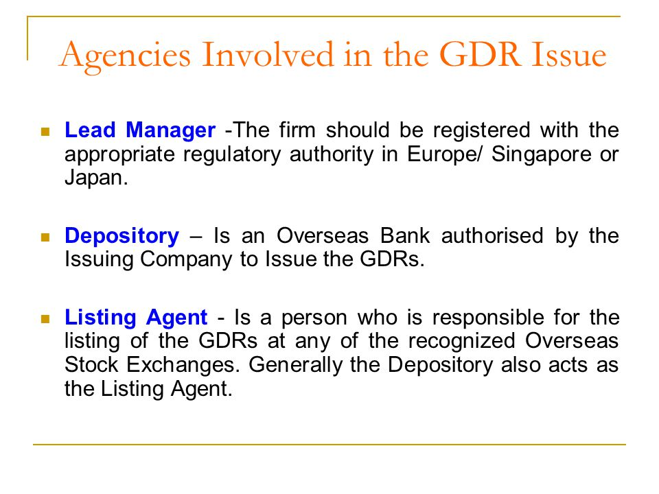 Agencies Involved in the GDR Issue contd… Custodian - It is the domestic Bank who holds the underlying shares/ Bonds Issued against the GDRs.