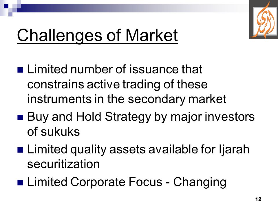 12 Challenges of Market Limited number of issuance that constrains active trading of these instruments in the secondary market Buy and Hold Strategy by major investors of sukuks Limited quality assets available for Ijarah securitization Limited Corporate Focus - Changing