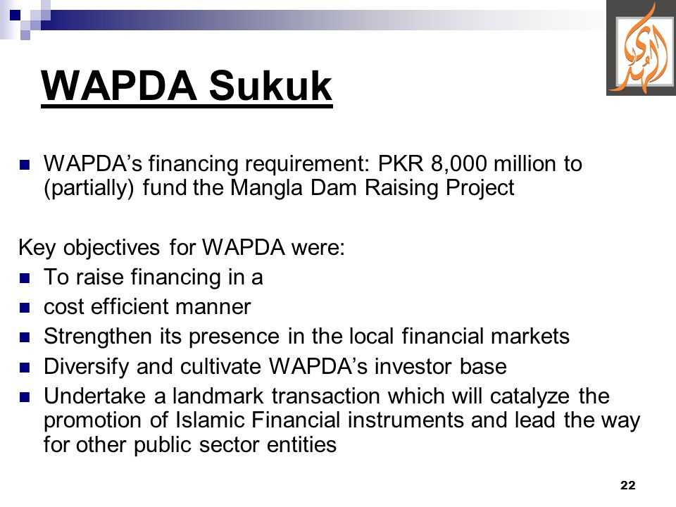 22 WAPDA Sukuk WAPDA's financing requirement: PKR 8,000 million to (partially) fund the Mangla Dam Raising Project Key objectives for WAPDA were: To raise financing in a cost efficient manner Strengthen its presence in the local financial markets Diversify and cultivate WAPDA's investor base Undertake a landmark transaction which will catalyze the promotion of Islamic Financial instruments and lead the way for other public sector entities