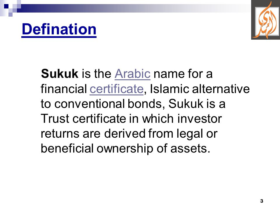 3 Defination Sukuk is the Arabic name for a financial certificate, Islamic alternative to conventional bonds, Sukuk is a Trust certificate in which investor returns are derived from legal or beneficial ownership of assets.Arabiccertificate