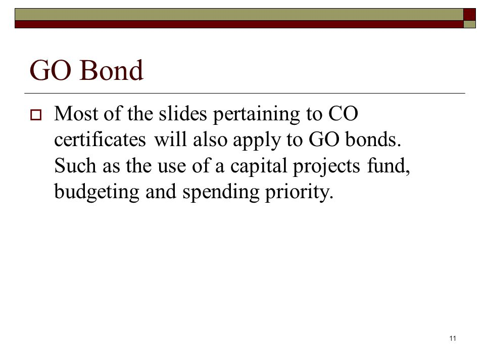 11 GO Bond  Most of the slides pertaining to CO certificates will also apply to GO bonds.