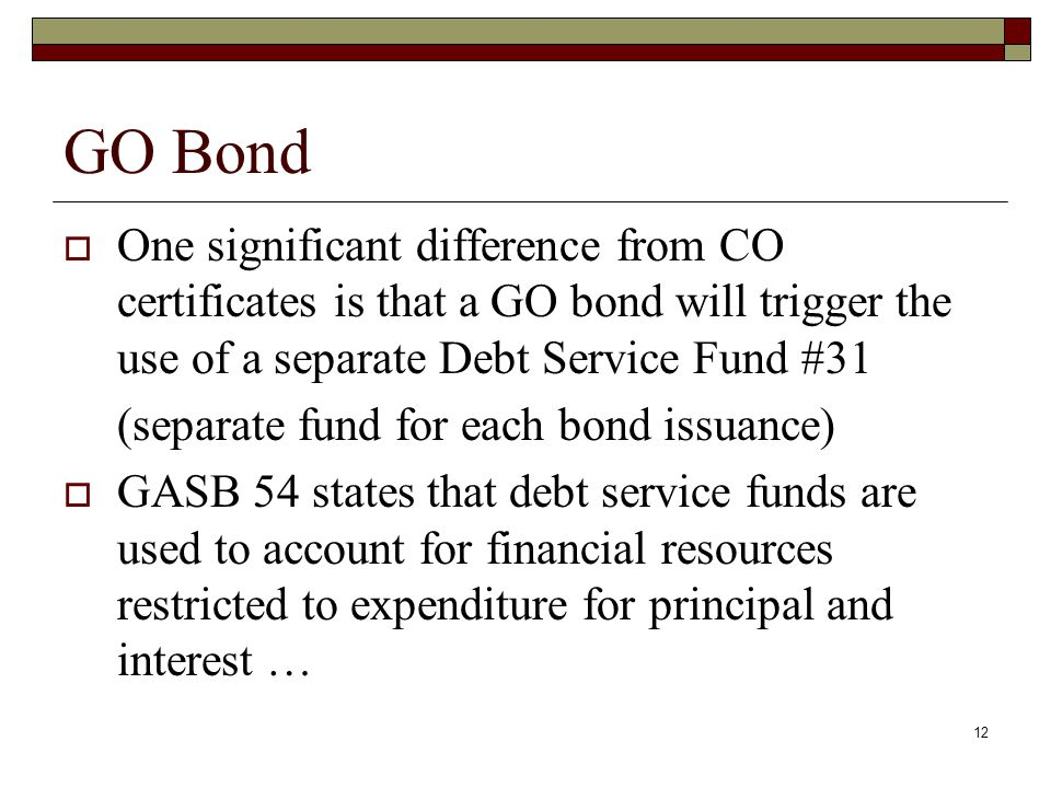 12 GO Bond  One significant difference from CO certificates is that a GO bond will trigger the use of a separate Debt Service Fund #31 (separate fund for each bond issuance)  GASB 54 states that debt service funds are used to account for financial resources restricted to expenditure for principal and interest …