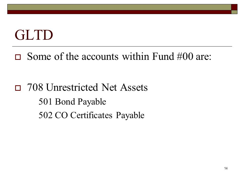 14 GLTD  Some of the accounts within Fund #00 are:  708 Unrestricted Net Assets 501 Bond Payable 502 CO Certificates Payable