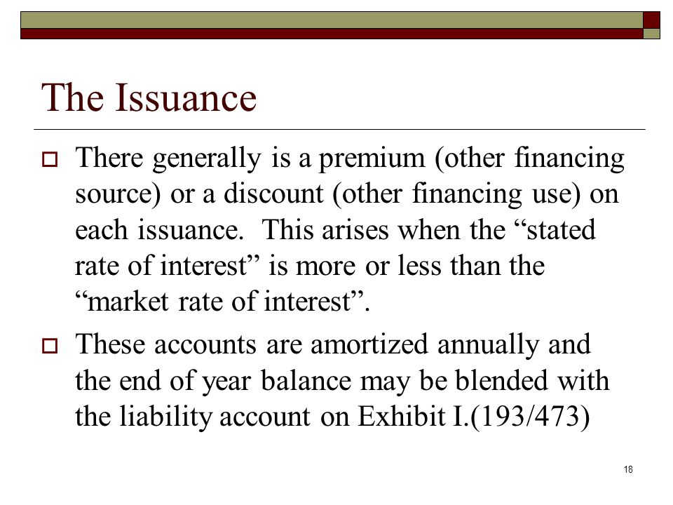 18 The Issuance  There generally is a premium (other financing source) or a discount (other financing use) on each issuance.
