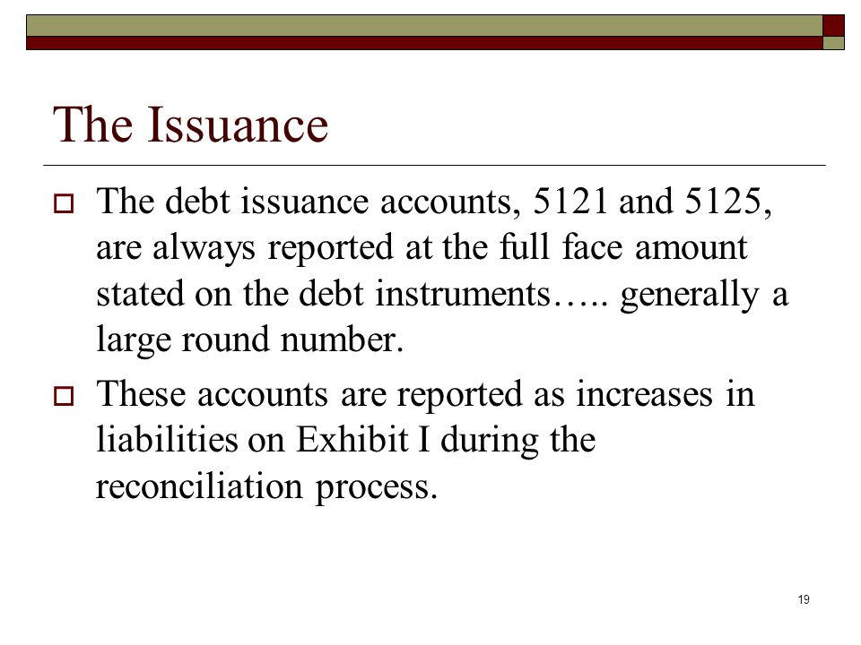 19 The Issuance  The debt issuance accounts, 5121 and 5125, are always reported at the full face amount stated on the debt instruments…..