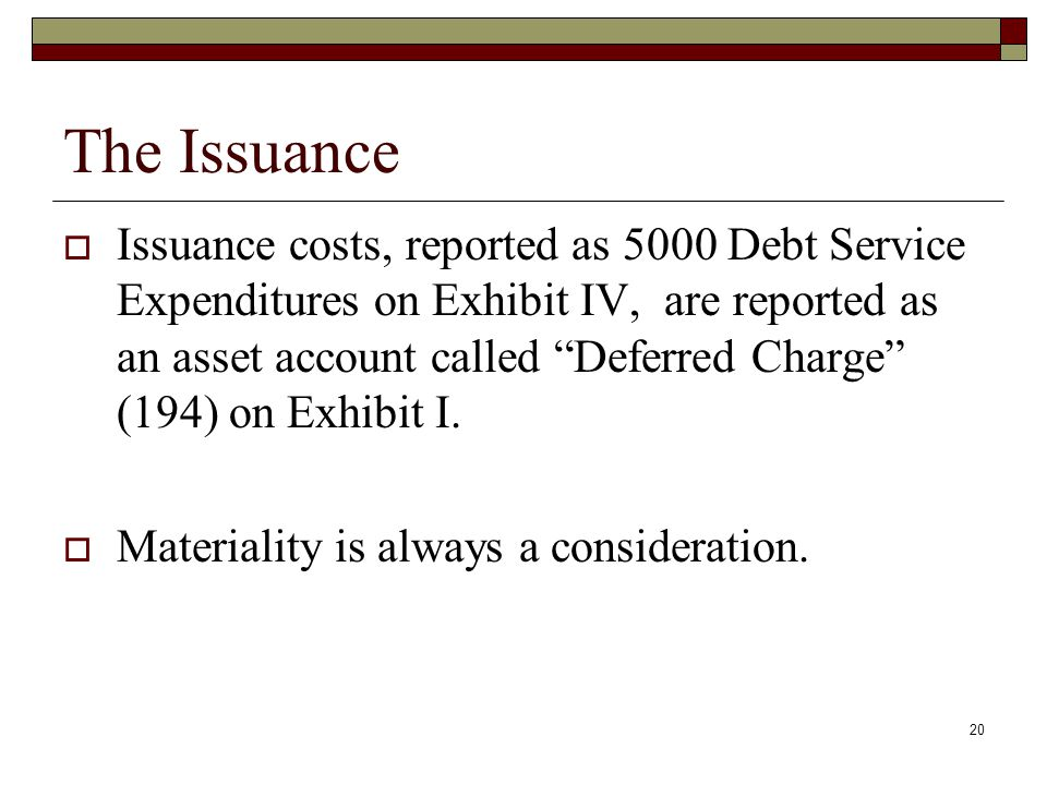 20 The Issuance  Issuance costs, reported as 5000 Debt Service Expenditures on Exhibit IV, are reported as an asset account called Deferred Charge (194) on Exhibit I.